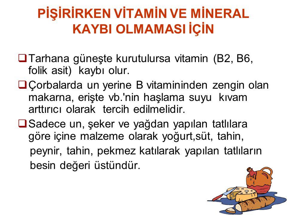PİŞİRİRKEN VİTAMİN VE MİNERAL KAYBI OLMAMASI İÇİN  Tarhana güneşte kurutulursa vitamin (B2, B6, folik asit) kaybı olur.  Çorbalarda un yerine B vita