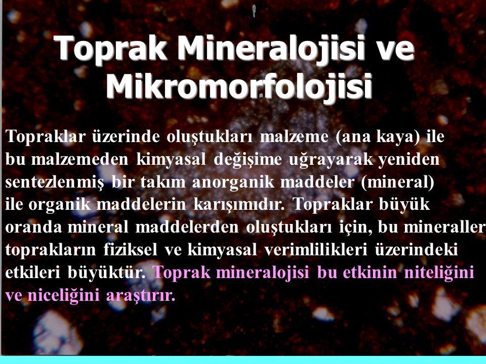 Toprak Mineralojisi ve Mikromorfolojisi Topraklar üzerinde oluştukları malzeme (ana kaya) ile bu malzemeden kimyasal değişime uğrayarak yeniden sentezlenmiş bir takım anorganik maddeler (mineral) ile organik maddelerin karışımıdır.