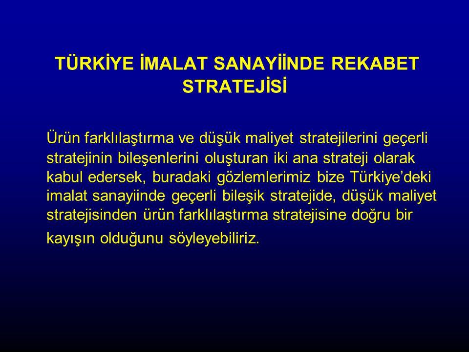 TÜRKİYE İMALAT SANAYİİNDE REKABET STRATEJİSİ Ürün farklılaştırma ve düşük maliyet stratejilerini geçerli stratejinin bileşenlerini oluşturan iki ana strateji olarak kabul edersek, buradaki gözlemlerimiz bize Türkiye'deki imalat sanayiinde geçerli bileşik stratejide, düşük maliyet stratejisinden ürün farklılaştırma stratejisine doğru bir kayışın olduğunu söyleyebiliriz.