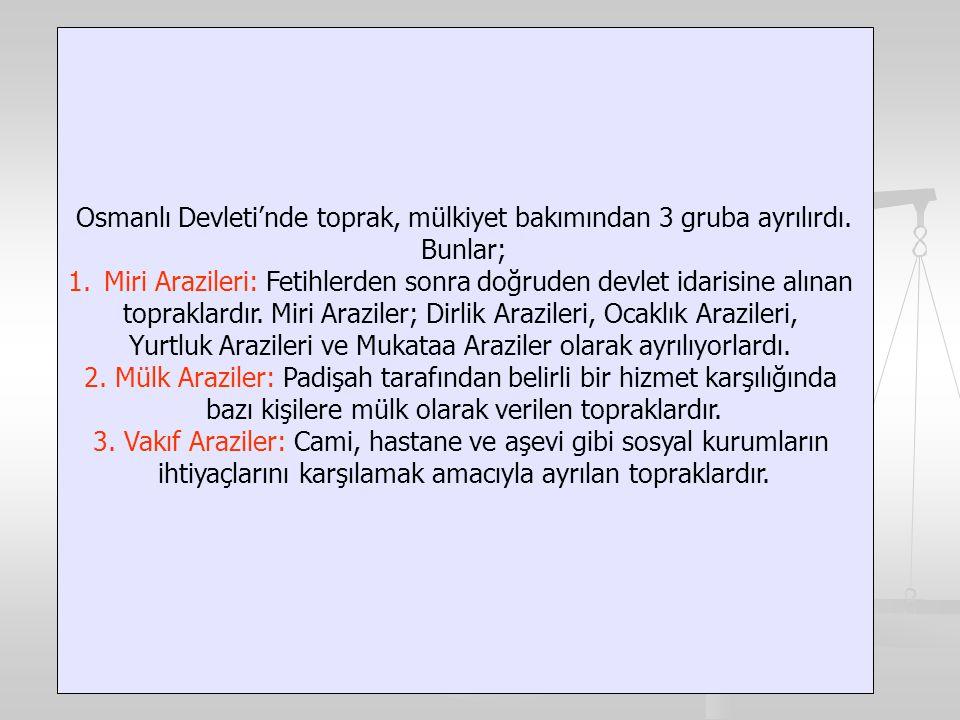 Osmanlı Devleti'nde toprak, mülkiyet bakımından 3 gruba ayrılırdı. Bunlar; 1.Miri Arazileri: Fetihlerden sonra doğruden devlet idarisine alınan toprak