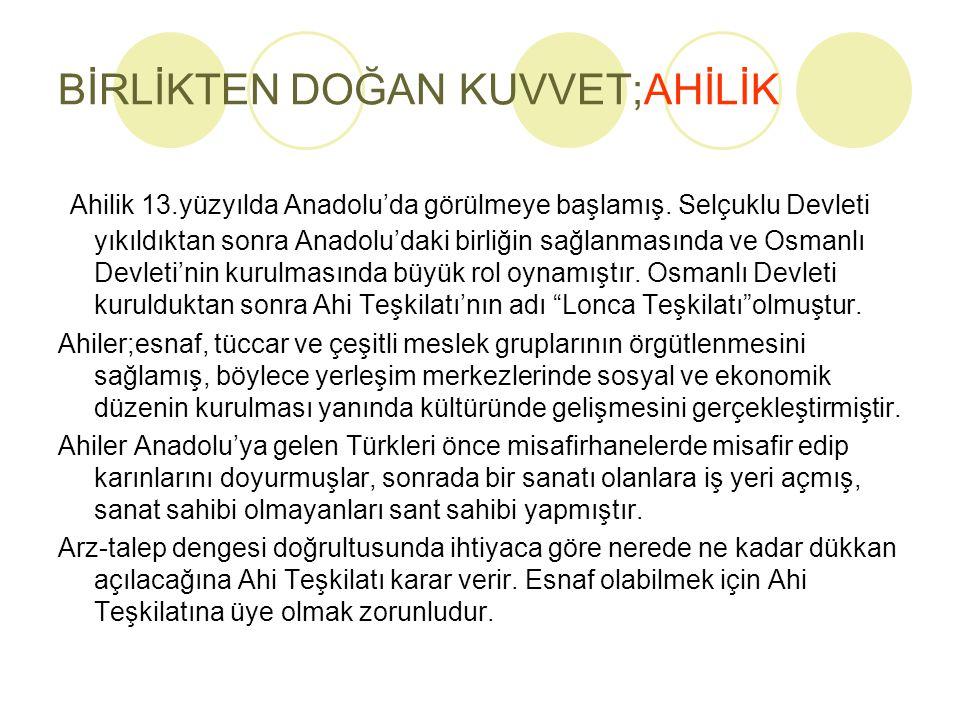 BİRLİKTEN DOĞAN KUVVET;AHİLİK Ahilik 13.yüzyılda Anadolu'da görülmeye başlamış. Selçuklu Devleti yıkıldıktan sonra Anadolu'daki birliğin sağlanmasında