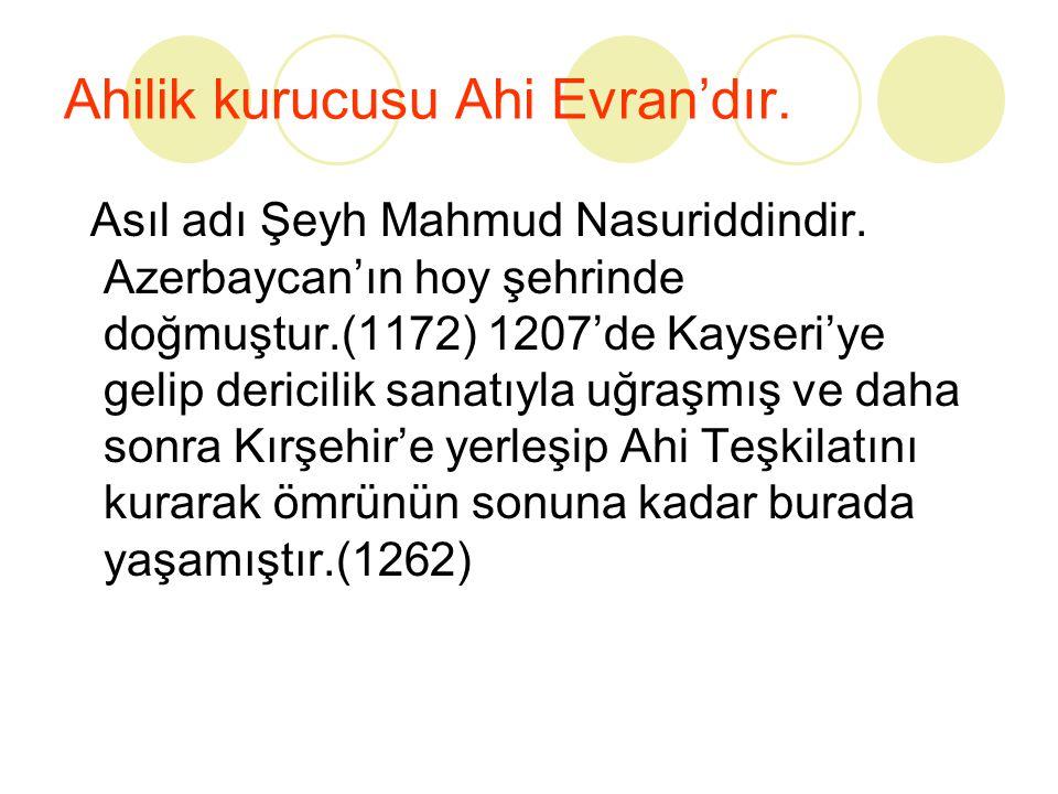 Ahilik kurucusu Ahi Evran'dır. Asıl adı Şeyh Mahmud Nasuriddindir. Azerbaycan'ın hoy şehrinde doğmuştur.(1172) 1207'de Kayseri'ye gelip dericilik sana