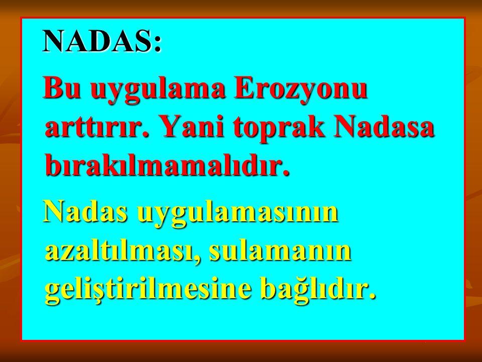 NADAS: NADAS: Bu uygulama Erozyonu arttırır. Yani toprak Nadasa bırakılmamalıdır. Bu uygulama Erozyonu arttırır. Yani toprak Nadasa bırakılmamalıdır.