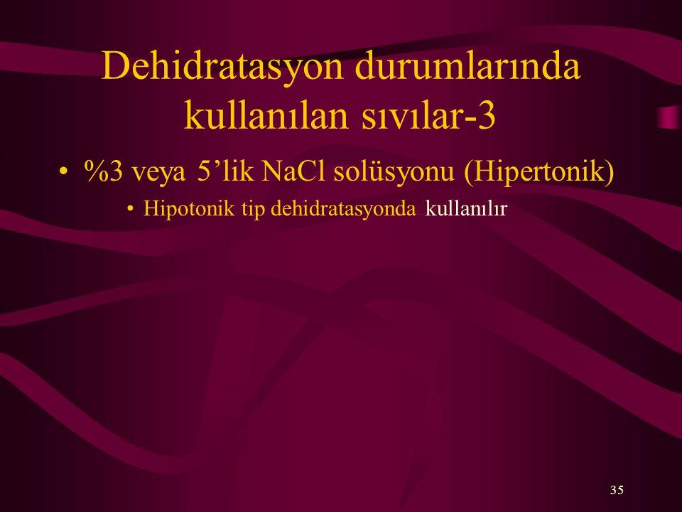 35 Dehidratasyon durumlarında kullanılan sıvılar-3 %3 veya 5'lik NaCl solüsyonu (Hipertonik) Hipotonik tip dehidratasyonda kullanılır