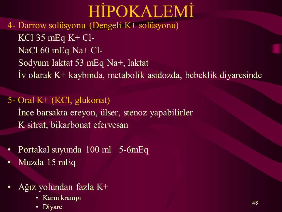 48 HİPOKALEMİ 4- Darrow solüsyonu (Dengeli K+ solüsyonu) KCl 35 mEq K+ Cl- NaCl 60 mEq Na+ Cl- Sodyum laktat 53 mEq Na+, laktat İv olarak K+ kaybında,