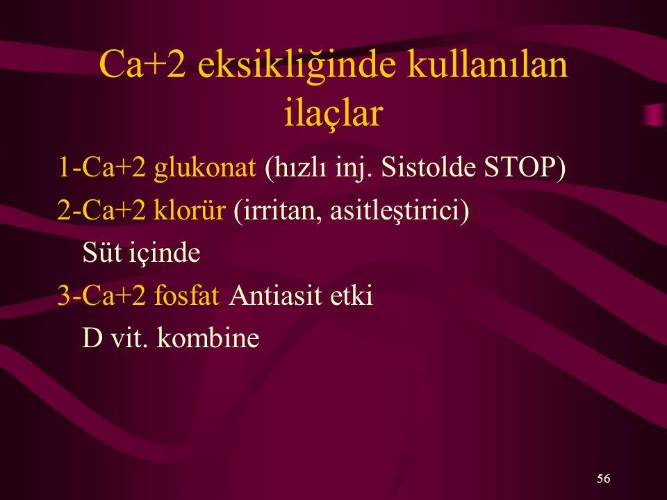 56 Ca+2 eksikliğinde kullanılan ilaçlar 1-Ca+2 glukonat (hızlı inj. Sistolde STOP) 2-Ca+2 klorür (irritan, asitleştirici) Süt içinde 3-Ca+2 fosfat Ant