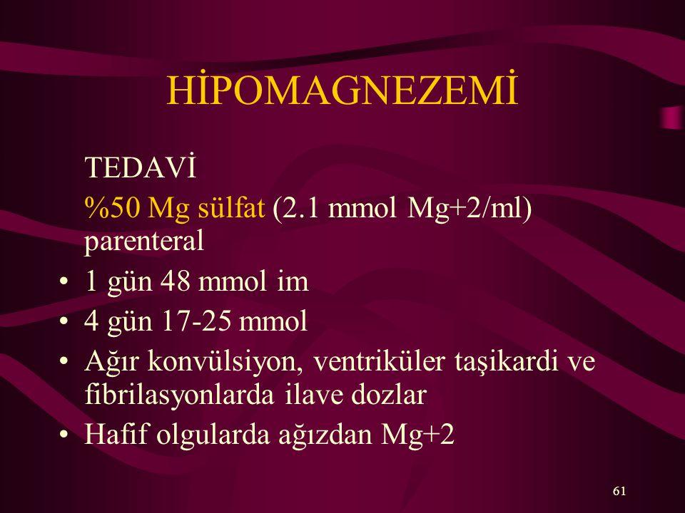 61 HİPOMAGNEZEMİ TEDAVİ %50 Mg sülfat (2.1 mmol Mg+2/ml) parenteral 1 gün 48 mmol im 4 gün 17-25 mmol Ağır konvülsiyon, ventriküler taşikardi ve fibri