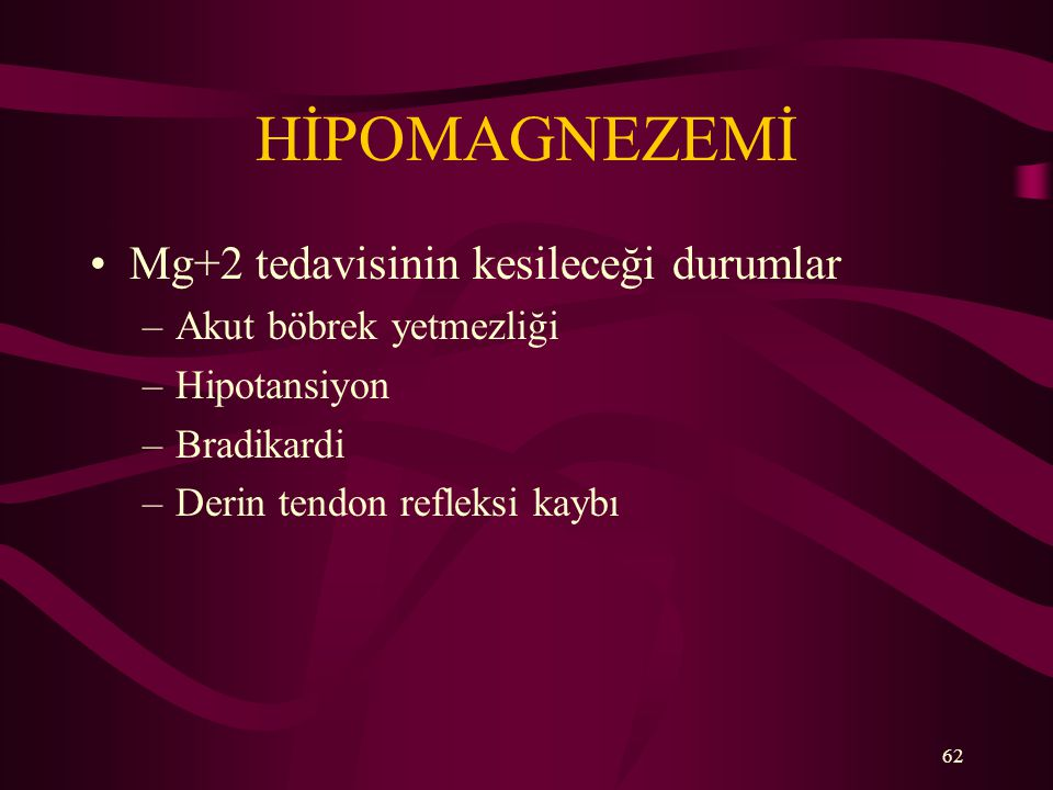 62 HİPOMAGNEZEMİ Mg+2 tedavisinin kesileceği durumlar –Akut böbrek yetmezliği –Hipotansiyon –Bradikardi –Derin tendon refleksi kaybı