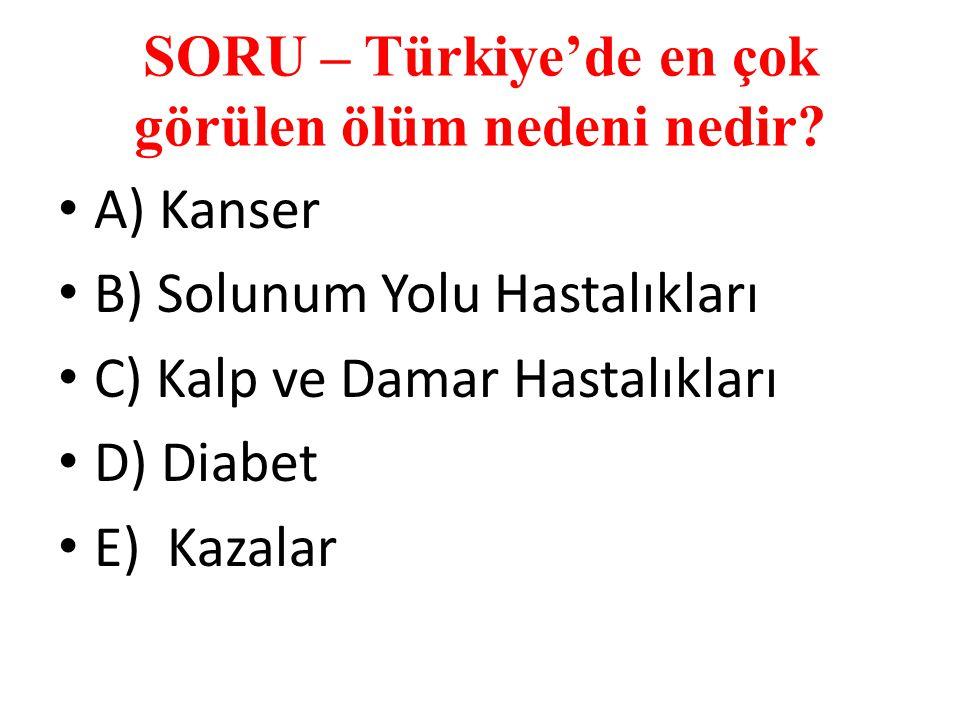 SORU – Türkiye'de en çok görülen ölüm nedeni nedir? A) Kanser B) Solunum Yolu Hastalıkları C) Kalp ve Damar Hastalıkları D) Diabet E) Kazalar