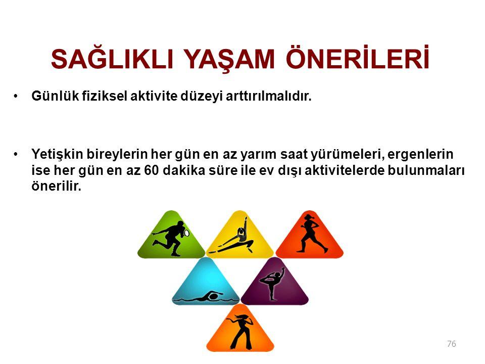 Günlük fiziksel aktivite düzeyi arttırılmalıdır. Yetişkin bireylerin her gün en az yarım saat yürümeleri, ergenlerin ise her gün en az 60 dakika süre