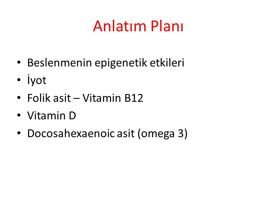 Anlatım Planı Beslenmenin epigenetik etkileri İyot Folik asit – Vitamin B12 Vitamin D Docosahexaenoic asit (omega 3)