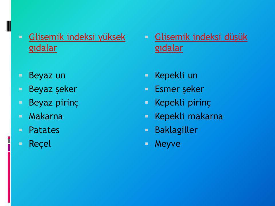  Glisemik indeksi yüksek gıdalar  Beyaz un  Beyaz şeker  Beyaz pirinç  Makarna  Patates  Reçel  Glisemik indeksi düşük gıdalar  Kepekli un 