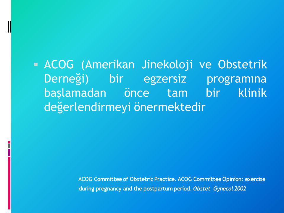  ACOG (Amerikan Jinekoloji ve Obstetrik Derneği) bir egzersiz programına başlamadan önce tam bir klinik değerlendirmeyi önermektedir ACOG Committee o