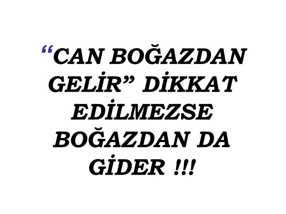 """"""" CAN BOĞAZDAN GELİR"""" DİKKAT EDİLMEZSE BOĞAZDAN DA GİDER !!!"""