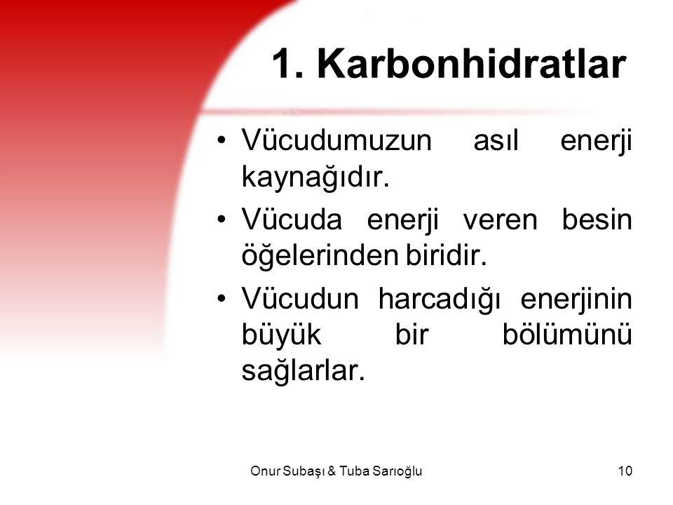 Onur Subaşı & Tuba Sarıoğlu10 1. Karbonhidratlar Vücudumuzun asıl enerji kaynağıdır. Vücuda enerji veren besin öğelerinden biridir. Vücudun harcadığı