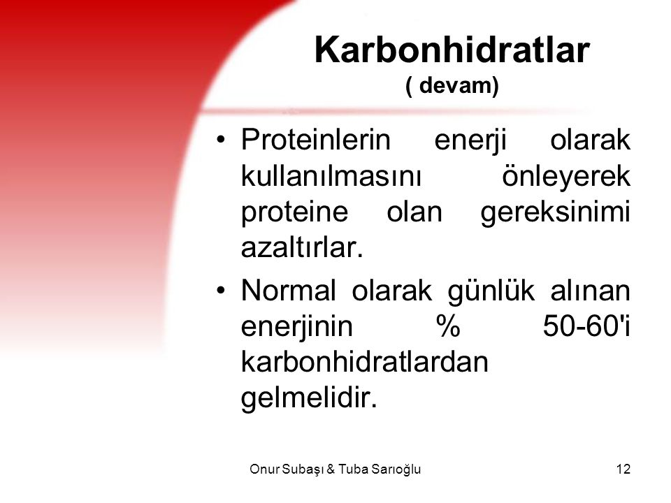 Onur Subaşı & Tuba Sarıoğlu12 Karbonhidratlar ( devam) Proteinlerin enerji olarak kullanılmasını önleyerek proteine olan gereksinimi azaltırlar. Norma