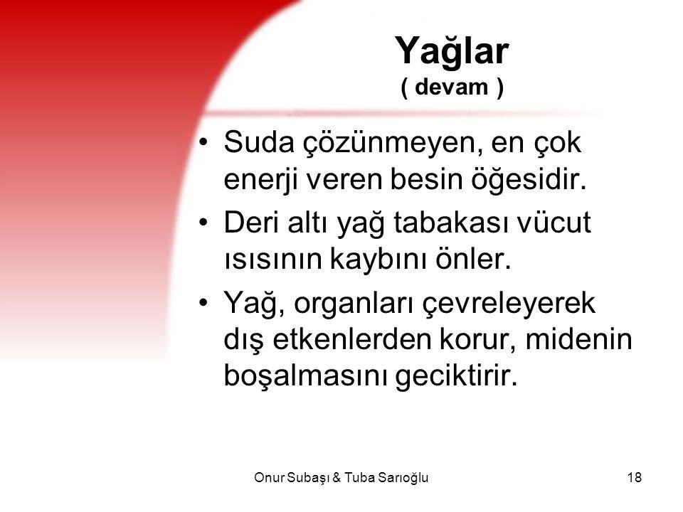 Onur Subaşı & Tuba Sarıoğlu18 Yağlar ( devam ) Suda çözünmeyen, en çok enerji veren besin öğesidir. Deri altı yağ tabakası vücut ısısının kaybını önle