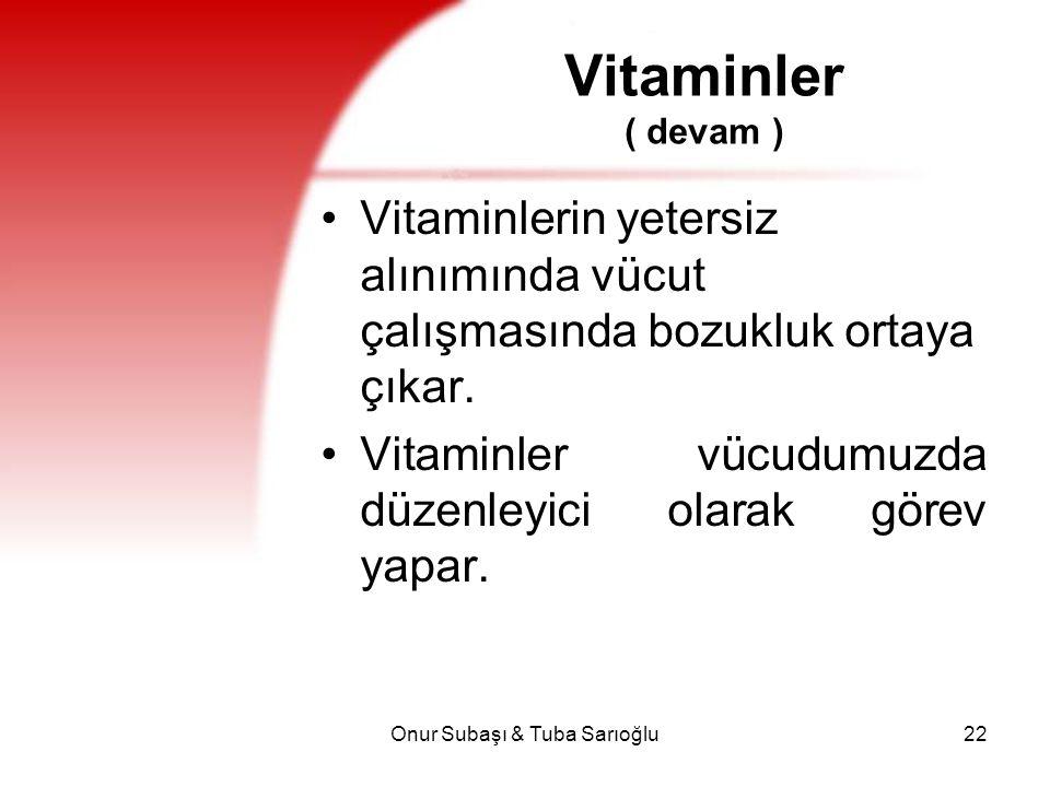Onur Subaşı & Tuba Sarıoğlu22 Vitaminler ( devam ) Vitaminlerin yetersiz alınımında vücut çalışmasında bozukluk ortaya çıkar. Vitaminler vücudumuzda d