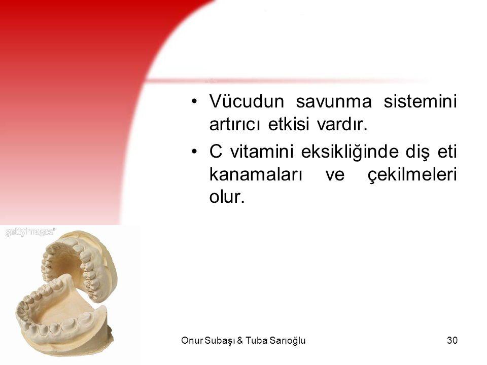 Onur Subaşı & Tuba Sarıoğlu30 Vücudun savunma sistemini artırıcı etkisi vardır. C vitamini eksikliğinde diş eti kanamaları ve çekilmeleri olur.