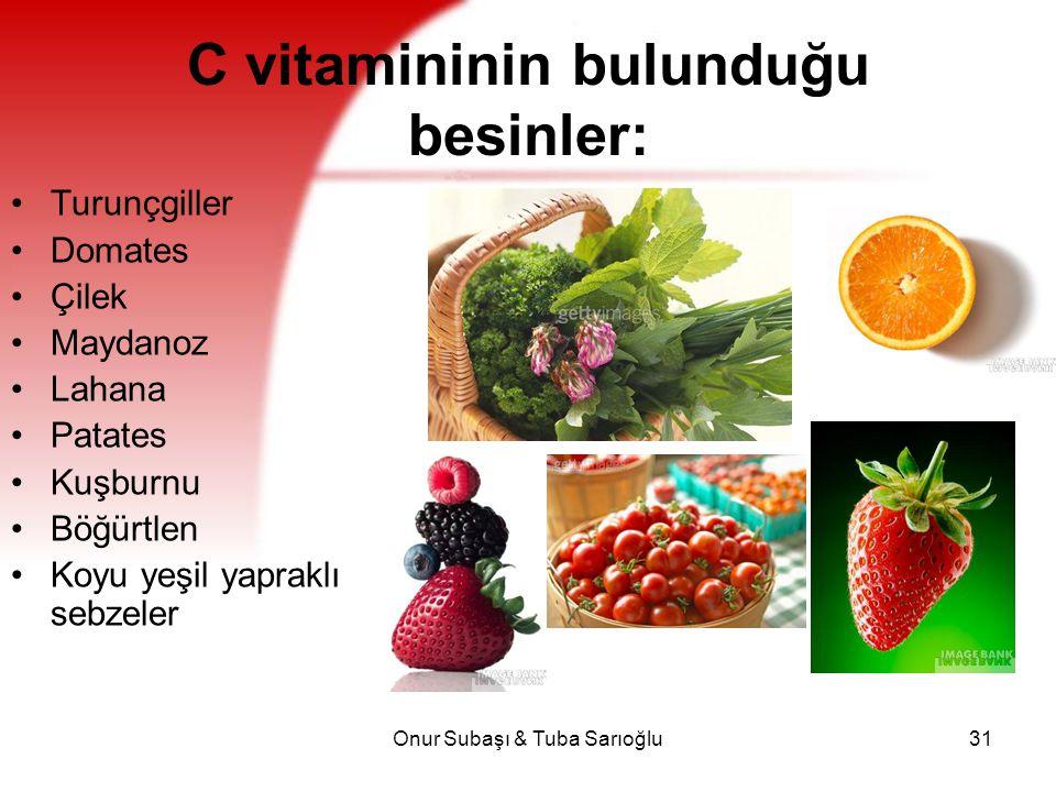 Onur Subaşı & Tuba Sarıoğlu31 C vitamininin bulunduğu besinler: Turunçgiller Domates Çilek Maydanoz Lahana Patates Kuşburnu Böğürtlen Koyu yeşil yapra