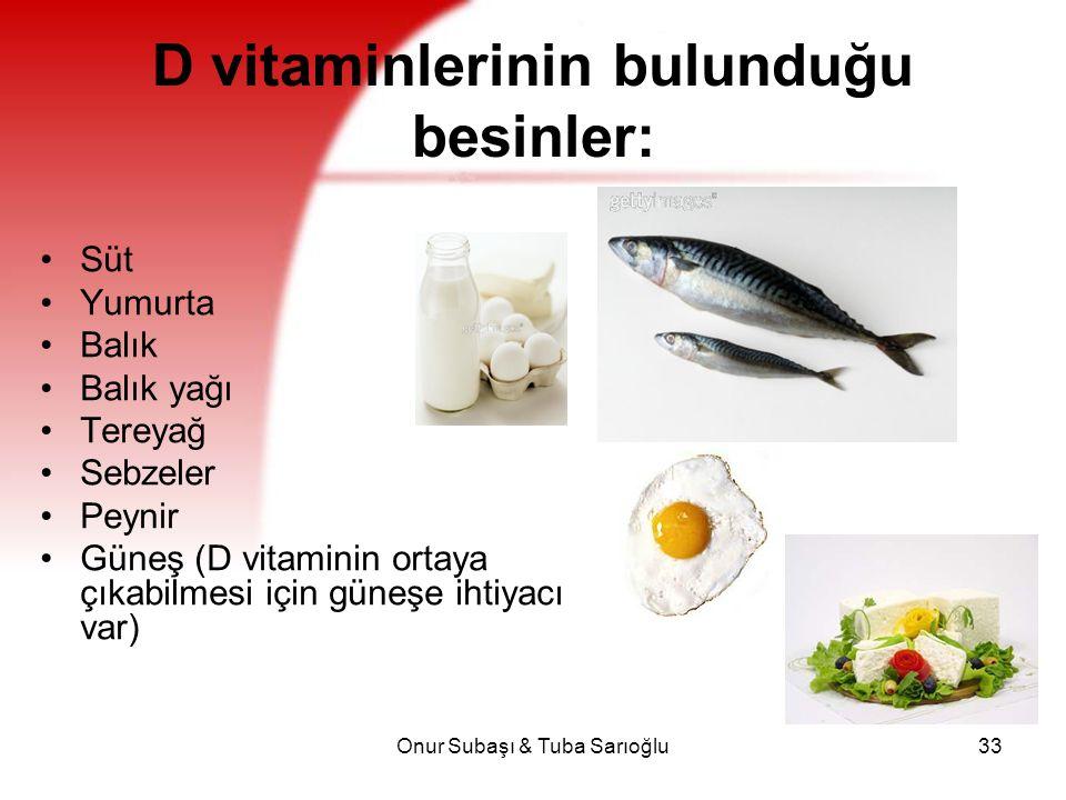Onur Subaşı & Tuba Sarıoğlu33 D vitaminlerinin bulunduğu besinler: Süt Yumurta Balık Balık yağı Tereyağ Sebzeler Peynir Güneş (D vitaminin ortaya çıka
