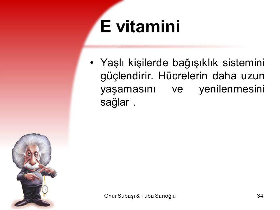 Onur Subaşı & Tuba Sarıoğlu34 E vitamini Yaşlı kişilerde bağışıklık sistemini güçlendirir. Hücrelerin daha uzun yaşamasını ve yenilenmesini sağlar.