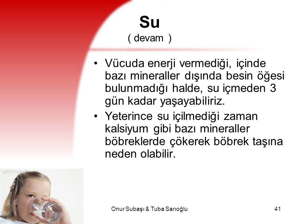 Onur Subaşı & Tuba Sarıoğlu41 Su ( devam ) Vücuda enerji vermediği, içinde bazı mineraller dışında besin öğesi bulunmadığı halde, su içmeden 3 gün kad