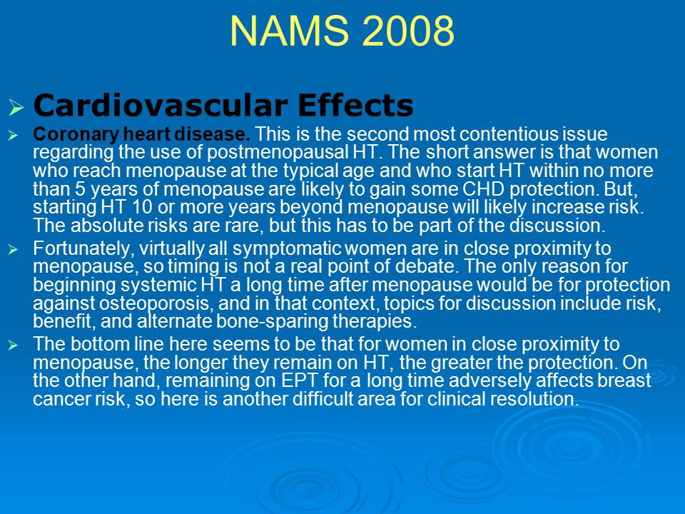 NAMS 2008   Cardiovascular Effects   Coronary heart disease. This is the second most contentious issue regarding the use of postmenopausal HT. The