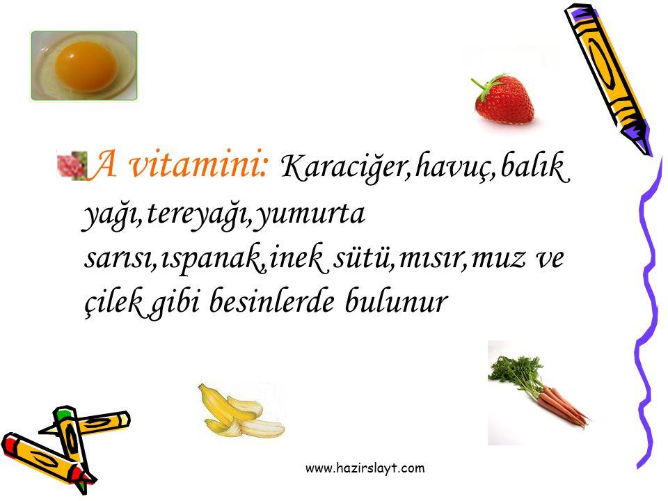 www.hazirslayt.com A vitamini: Karaciğer,havuç,balık yağı,tereyağı,yumurta sarısı,ıspanak,inek sütü,mısır,muz ve çilek gibi besinlerde bulunur