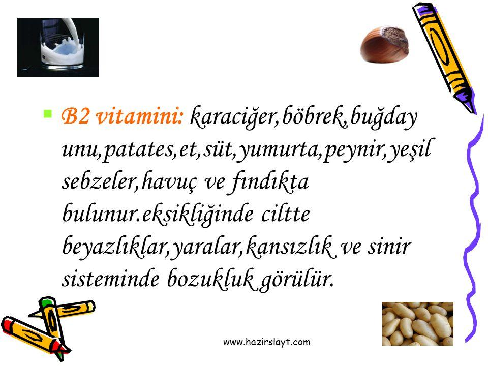 www.hazirslayt.com  B2 vitamini: karaciğer,böbrek,buğday unu,patates,et,süt,yumurta,peynir,yeşil sebzeler,havuç ve fındıkta bulunur.eksikliğinde cilt