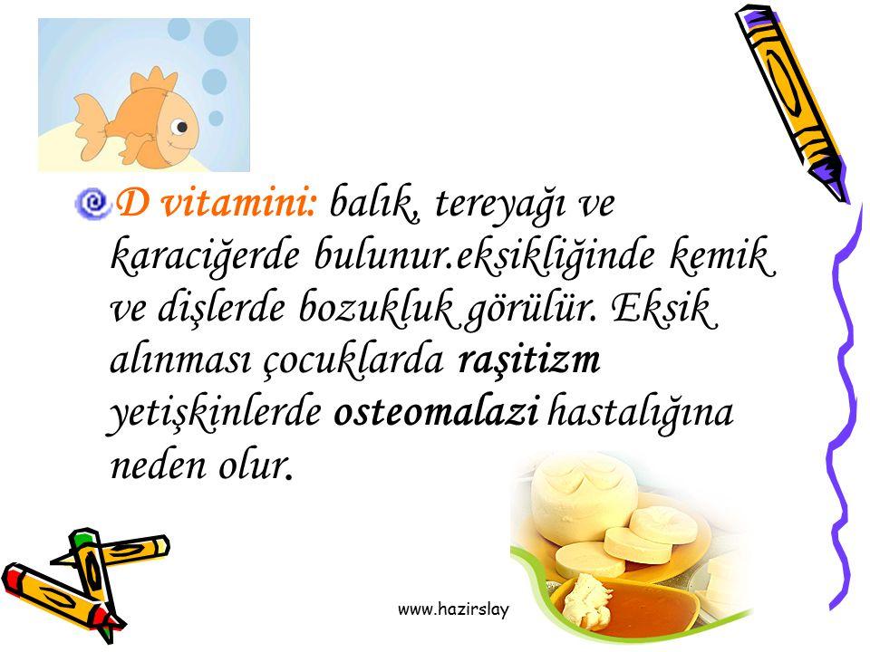 www.hazirslayt.com D vitamini: balık, tereyağı ve karaciğerde bulunur.eksikliğinde kemik ve dişlerde bozukluk görülür. Eksik alınması çocuklarda raşit