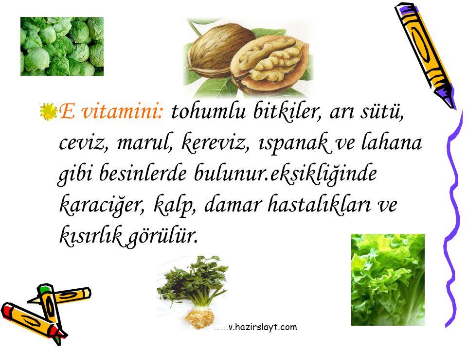 www.hazirslayt.com E vitamini: tohumlu bitkiler, arı sütü, ceviz, marul, kereviz, ıspanak ve lahana gibi besinlerde bulunur.eksikliğinde karaciğer, ka