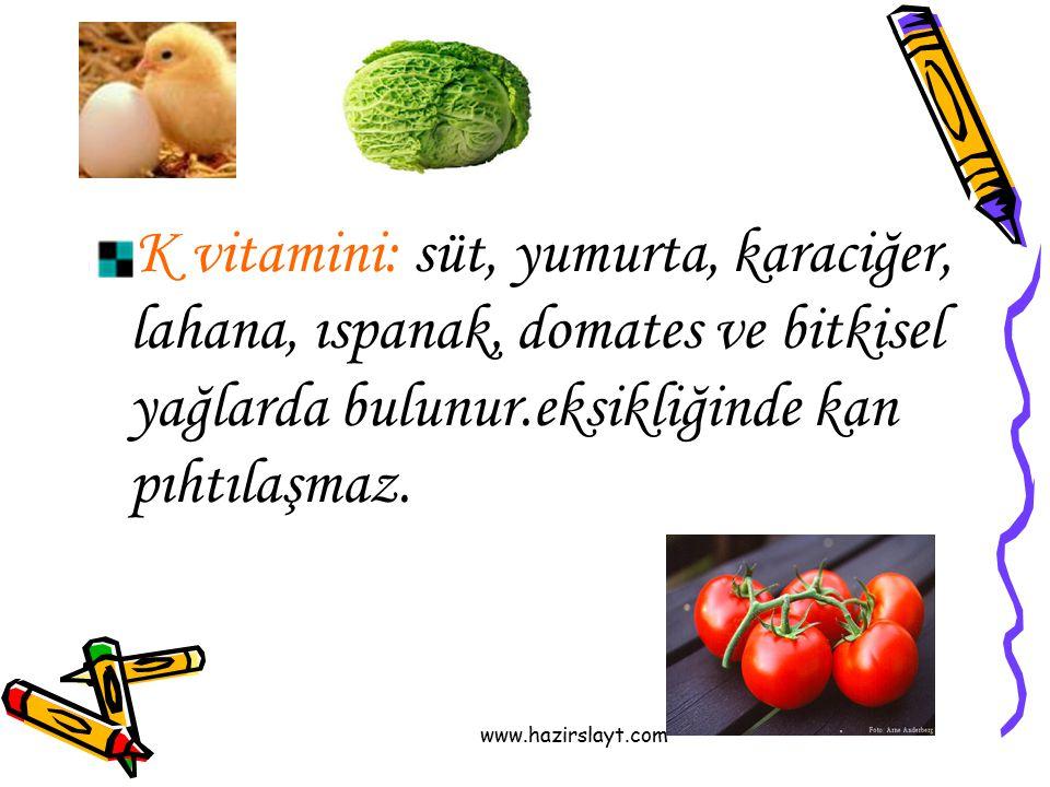 www.hazirslayt.com K vitamini: süt, yumurta, karaciğer, lahana, ıspanak, domates ve bitkisel yağlarda bulunur.eksikliğinde kan pıhtılaşmaz.