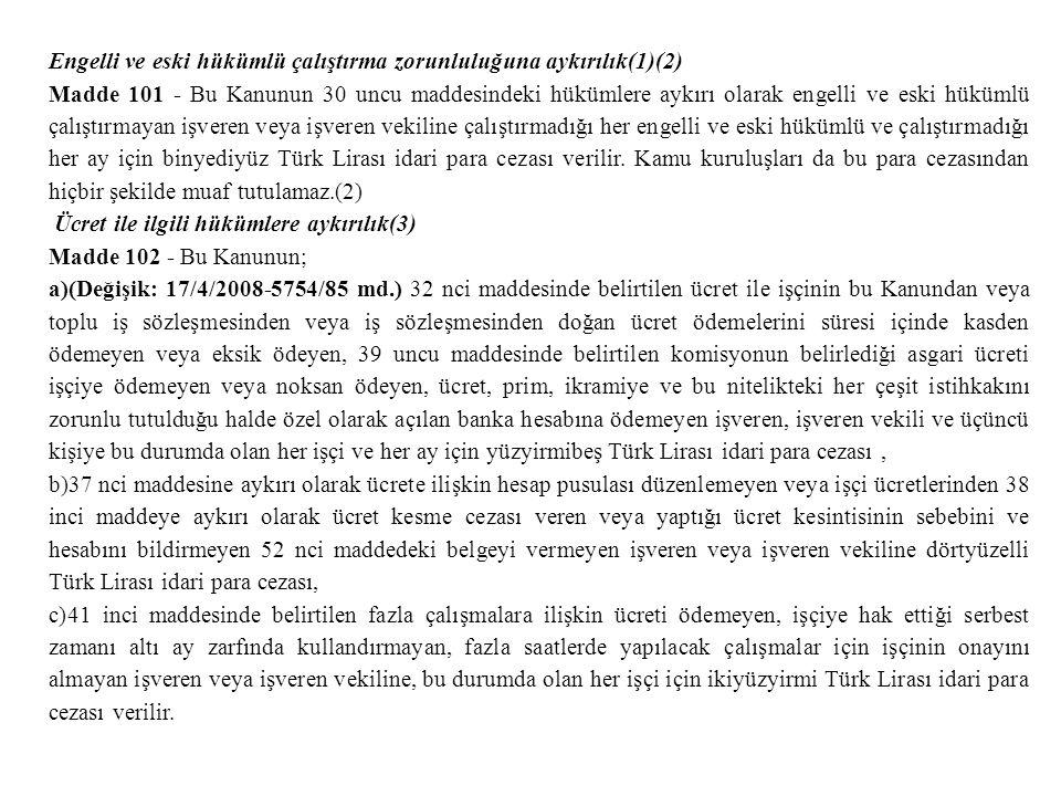 Engelli ve eski hükümlü çalıştırma zorunluluğuna aykırılık(1)(2) Madde 101 - Bu Kanunun 30 uncu maddesindeki hükümlere aykırı olarak engelli ve eski hükümlü çalıştırmayan işveren veya işveren vekiline çalıştırmadığı her engelli ve eski hükümlü ve çalıştırmadığı her ay için binyediyüz Türk Lirası idari para cezası verilir.