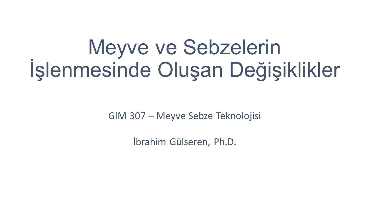 Meyve ve Sebzelerin İşlenmesinde Oluşan Değişiklikler GIM 307 – Meyve Sebze Teknolojisi İbrahim Gülseren, Ph.D.