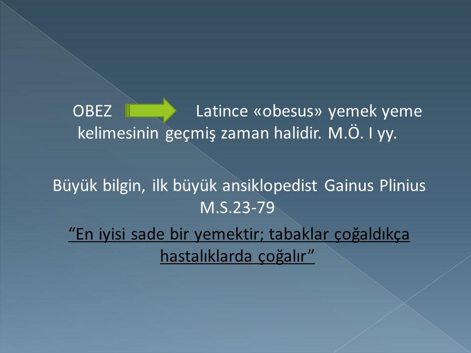 """OBEZ Latince «obesus» yemek yeme kelimesinin geçmiş zaman halidir. M.Ö. I yy. Büyük bilgin, ilk büyük ansiklopedist Gainus Plinius M.S.23-79 """"En iyisi"""