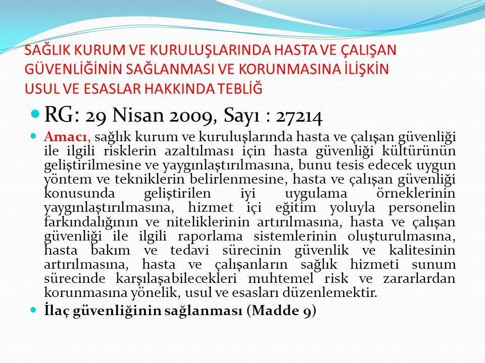 SAĞLIK KURUM VE KURULUŞLARINDA HASTA VE ÇALIŞAN GÜVENLİĞİNİN SAĞLANMASI VE KORUNMASINA İLİŞKİN USUL VE ESASLAR HAKKINDA TEBLİĞ RG: 29 Nisan 2009, Sayı : 27214 Amacı, sağlık kurum ve kuruluşlarında hasta ve çalışan güvenliği ile ilgili risklerin azaltılması için hasta güvenliği kültürünün geliştirilmesine ve yaygınlaştırılmasına, bunu tesis edecek uygun yöntem ve tekniklerin belirlenmesine, hasta ve çalışan güvenliği konusunda geliştirilen iyi uygulama örneklerinin yaygınlaştırılmasına, hizmet içi eğitim yoluyla personelin farkındalığının ve niteliklerinin artırılmasına, hasta ve çalışan güvenliği ile ilgili raporlama sistemlerinin oluşturulmasına, hasta bakım ve tedavi sürecinin güvenlik ve kalitesinin artırılmasına, hasta ve çalışanların sağlık hizmeti sunum sürecinde karşılaşabilecekleri muhtemel risk ve zararlardan korunmasına yönelik, usul ve esasları düzenlemektir.