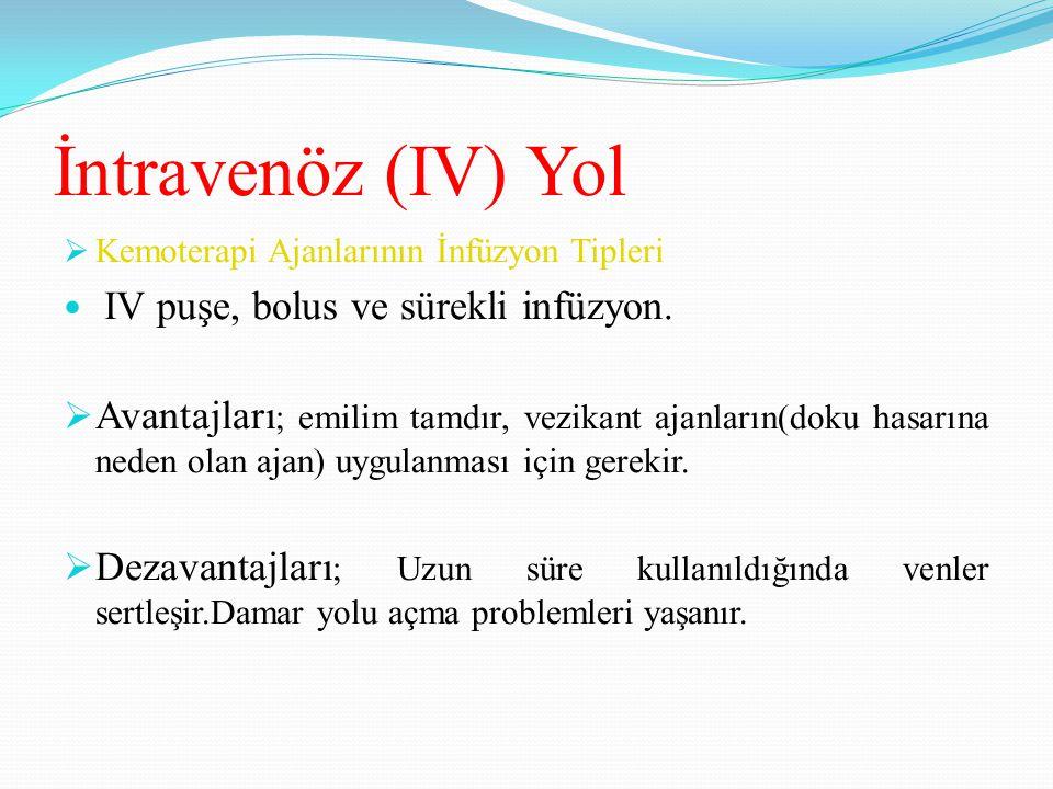 İntravenöz (IV) Yol  Kemoterapi Ajanlarının İnfüzyon Tipleri IV puşe, bolus ve sürekli infüzyon.  Avantajları ; emilim tamdır, vezikant ajanların(do