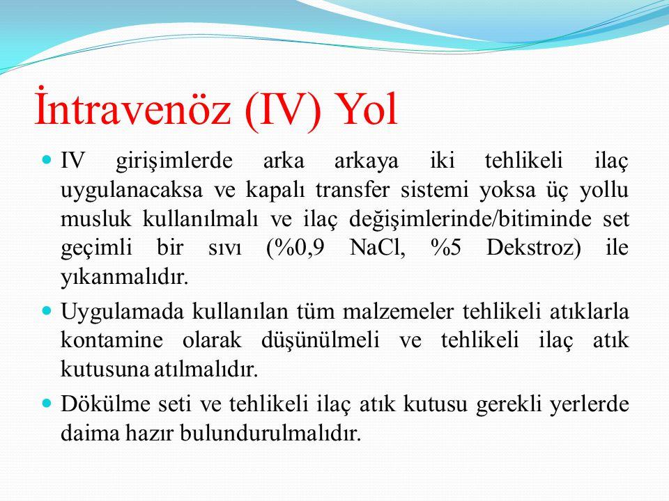 İntravenöz (IV) Yol IV girişimlerde arka arkaya iki tehlikeli ilaç uygulanacaksa ve kapalı transfer sistemi yoksa üç yollu musluk kullanılmalı ve ilaç değişimlerinde/bitiminde set geçimli bir sıvı (%0,9 NaCl, %5 Dekstroz) ile yıkanmalıdır.