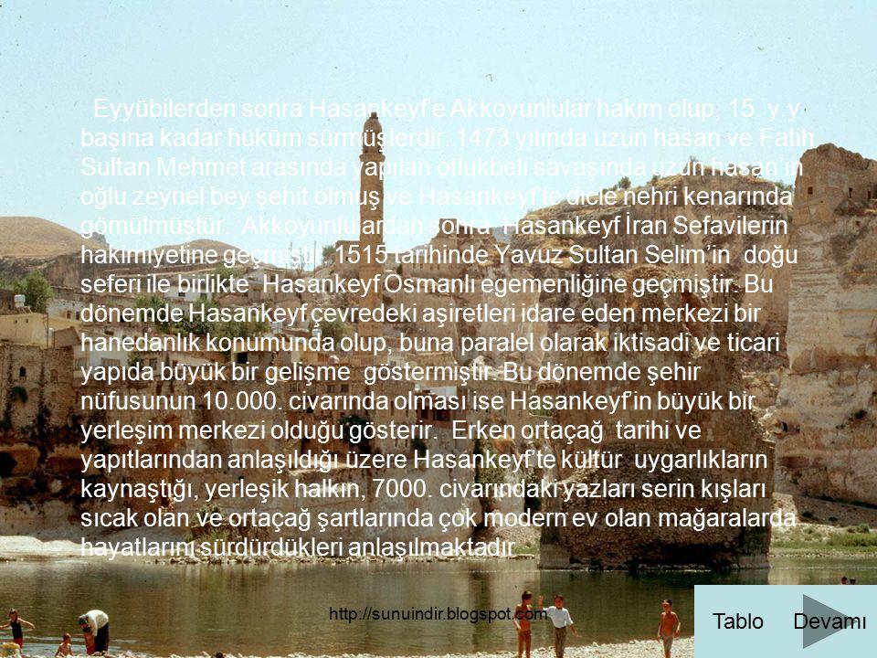 http://sunuindir.blogspot.com Eyyübilerden sonra Hasankeyf'e Akkoyunlular hakim olup, 15. y.y başına kadar hüküm sürmüşlerdir. 1473 yılında uzun hasan
