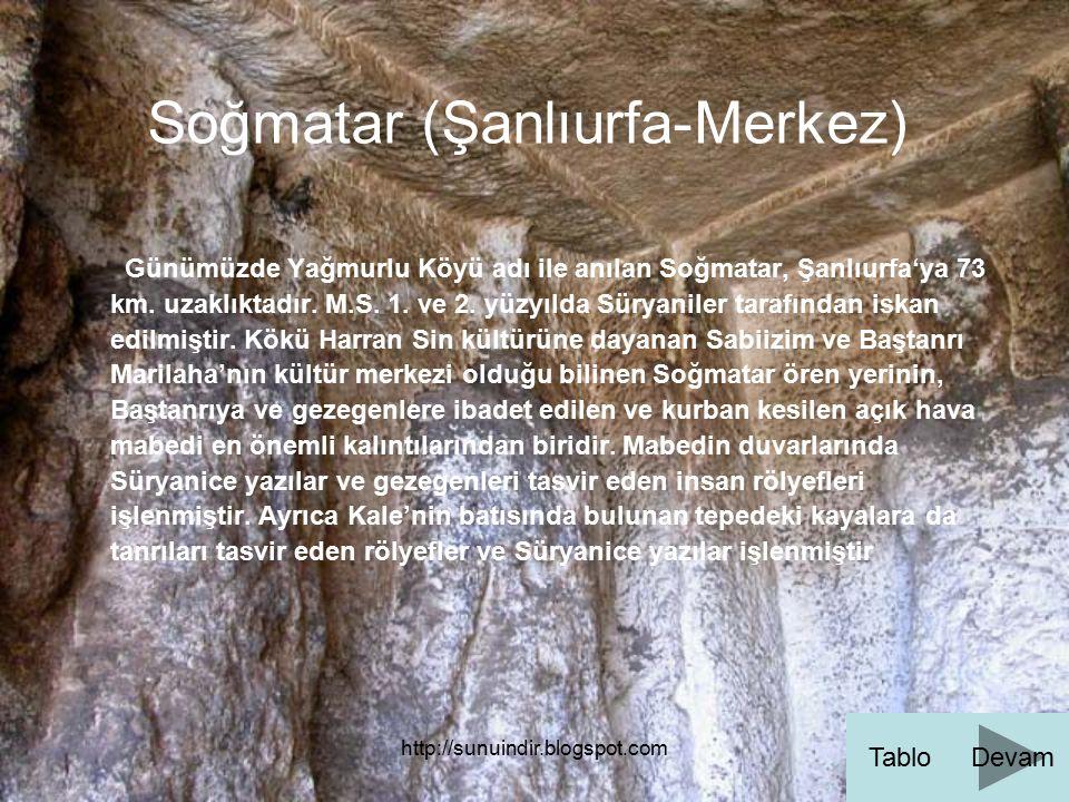 http://sunuindir.blogspot.com Soğmatar (Şanlıurfa-Merkez) Günümüzde Yağmurlu Köyü adı ile anılan Soğmatar, Şanlıurfa'ya 73 km. uzaklıktadır. M.S. 1. v