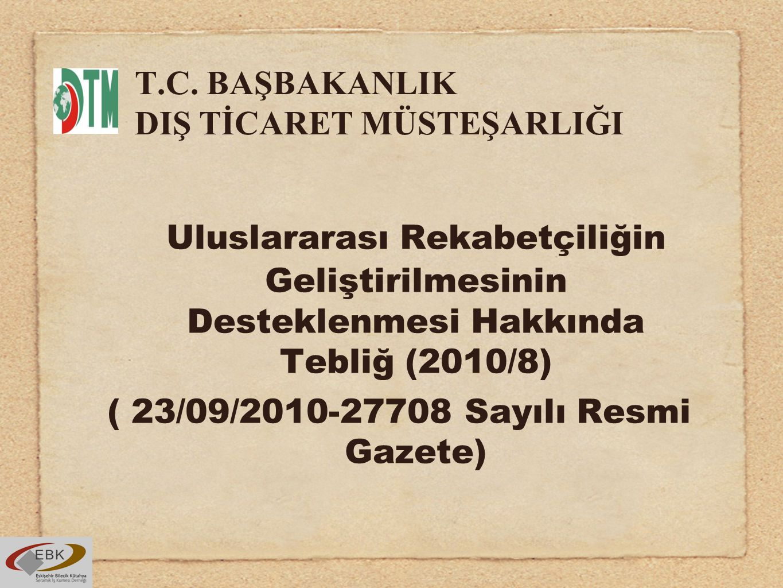 T.C. BAŞBAKANLIK DIŞ TİCARET MÜSTEŞARLIĞI Uluslararası Rekabetçiliğin Geliştirilmesinin Desteklenmesi Hakkında Tebliğ (2010/8) ( 23/09/2010-27708 Sayı