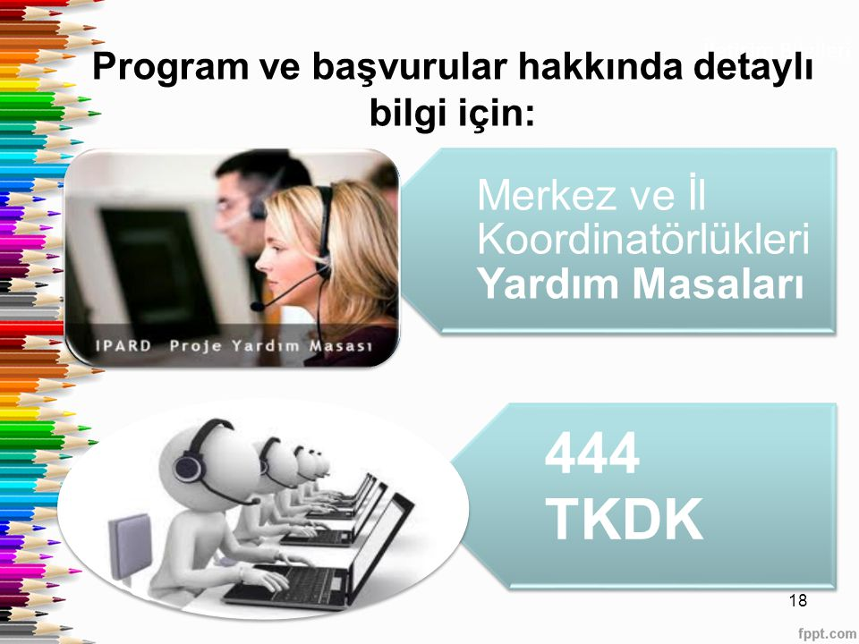 İletişim Bilgileri Program ve başvurular hakkında detaylı bilgi için: 18 Merkez ve İl Koordinatörlükleri Yardım Masaları 444 TKDK