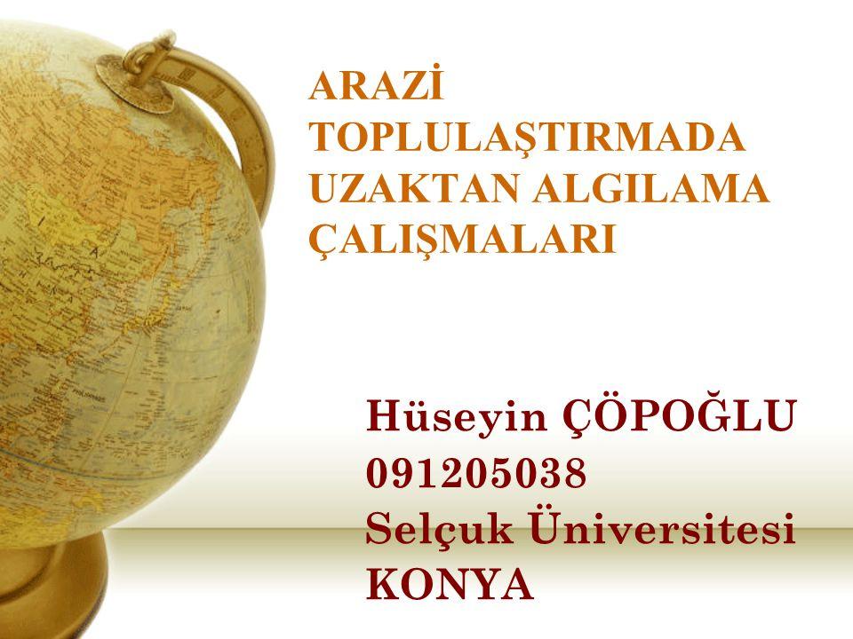 ARAZİ TOPLULAŞTIRMADA UZAKTAN ALGILAMA ÇALIŞMALARI Hüseyin ÇÖPOĞLU 091205038 Selçuk Üniversitesi KONYA