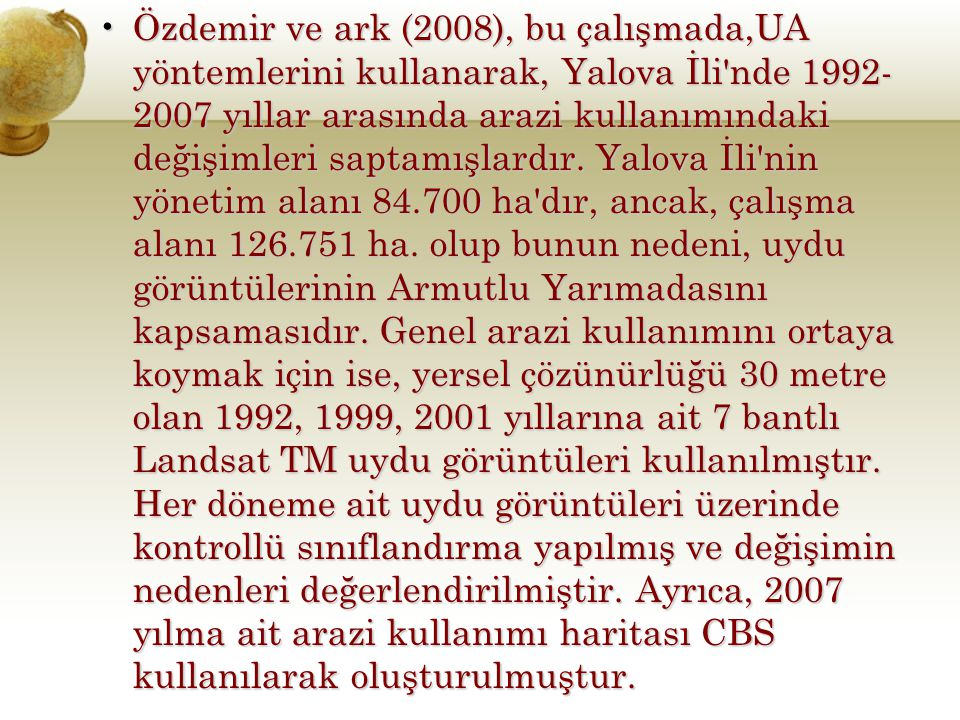 Özdemir ve ark (2008), bu çalışmada,UA yöntemlerini kullanarak, Yalova İli'nde 1992- 2007 yıllar arasında arazi kullanımındaki değişimleri saptamışlar