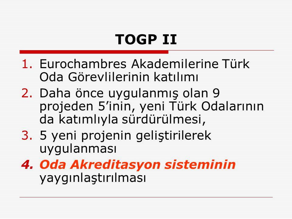 TOGP II 1.Eurochambres Akademilerine Türk Oda Görevlilerinin katılımı 2.Daha önce uygulanmış olan 9 projeden 5'inin, yeni Türk Odalarının da katımlıyl