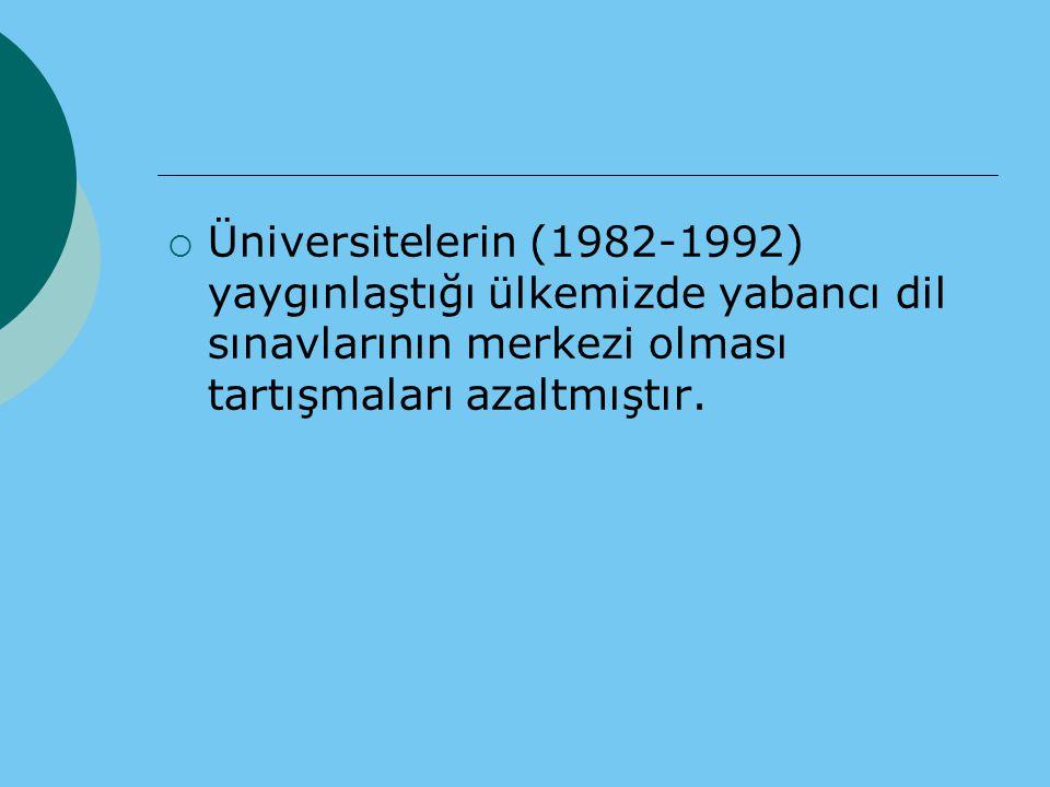  Üniversitelerin (1982-1992) yaygınlaştığı ülkemizde yabancı dil sınavlarının merkezi olması tartışmaları azaltmıştır.