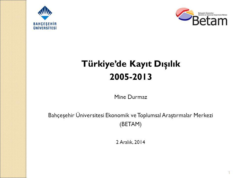1 Türkiye'de Kayıt Dışılık 2005-2013 Mine Durmaz Bahçeşehir Üniversitesi Ekonomik ve Toplumsal Araştırmalar Merkezi (BETAM) 2 Aralık, 2014