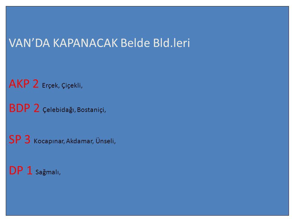 VAN'DA KAPANACAK Belde Bld.leri AKP 2 Erçek, Çiçekli, BDP 2 Çelebidağı, Bostaniçi, SP 3 Kocapınar, Akdamar, Ünseli, DP 1 Sağmalı,