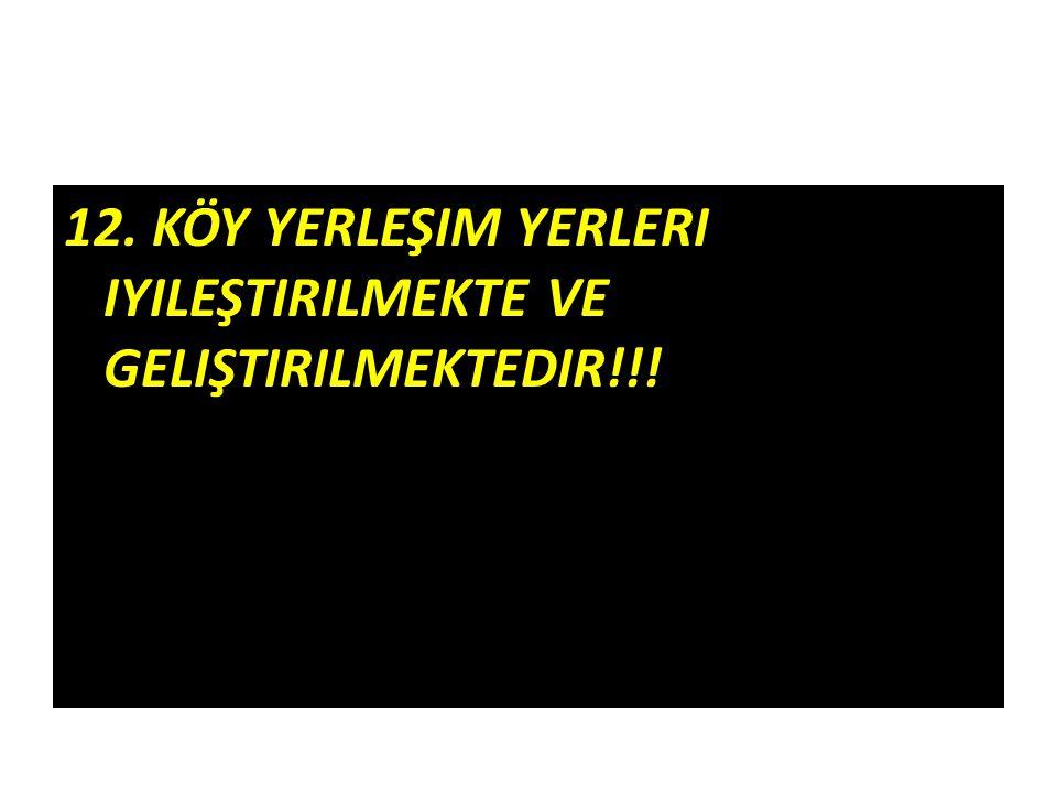 12. KÖY YERLEŞIM YERLERI IYILEŞTIRILMEKTE VE GELIŞTIRILMEKTEDIR!!!